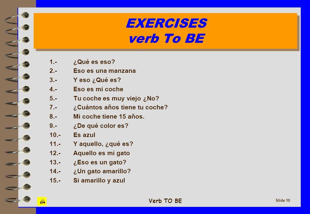Verb TO BE Slide 10 EXERCISES verb To BE EXERCISES verb To BE 1.-¿Qué es eso? 2.-Eso es una manzana 3.-Y eso ¿Qué es? 4.-Eso es mi coche 5.-Tu coche e