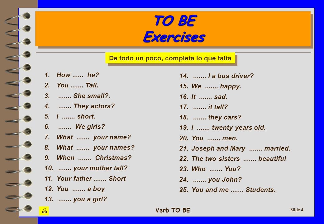 Verb TO BE Slide 4 TO BE Exercises TO BE Exercises 1. How...... he? 2. You....... Tall. 3........ She small?. 4........ They actors? 5. I....... short