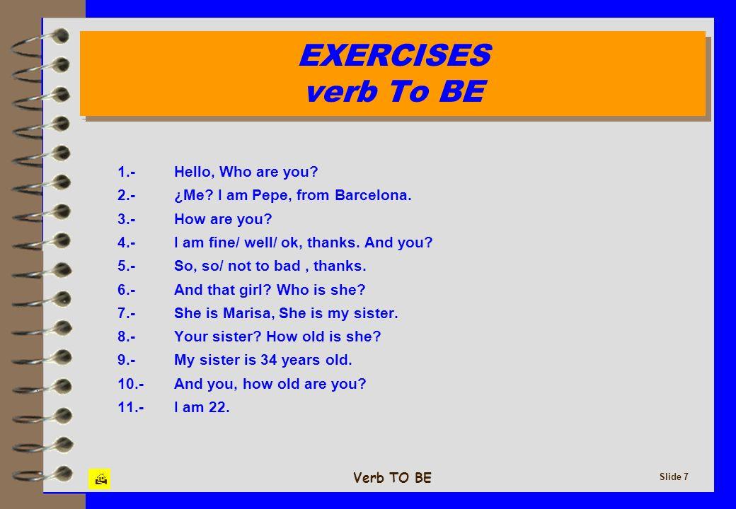 Verb TO BE Slide 8 EXERCISES verb To BE EXERCISES verb To BE 1.-¿De dónde es tu hermana.