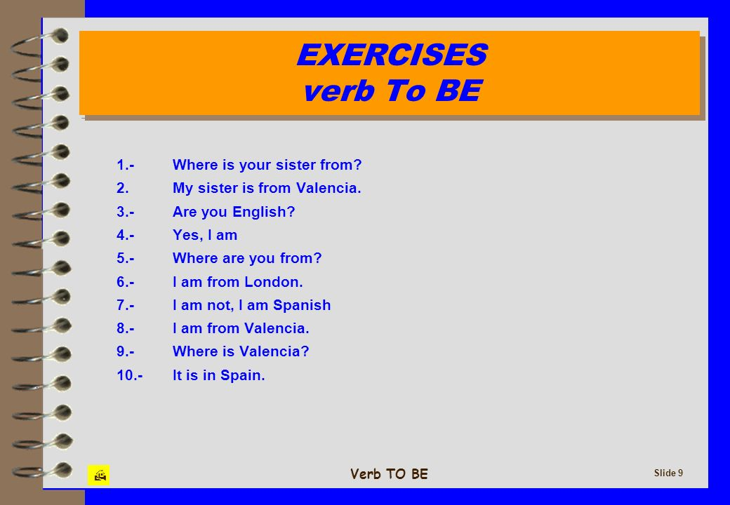 Verb TO BE Slide 9 EXERCISES verb To BE EXERCISES verb To BE 1.-Where is your sister from? 2.My sister is from Valencia. 3.-Are you English? 4.-Yes, I