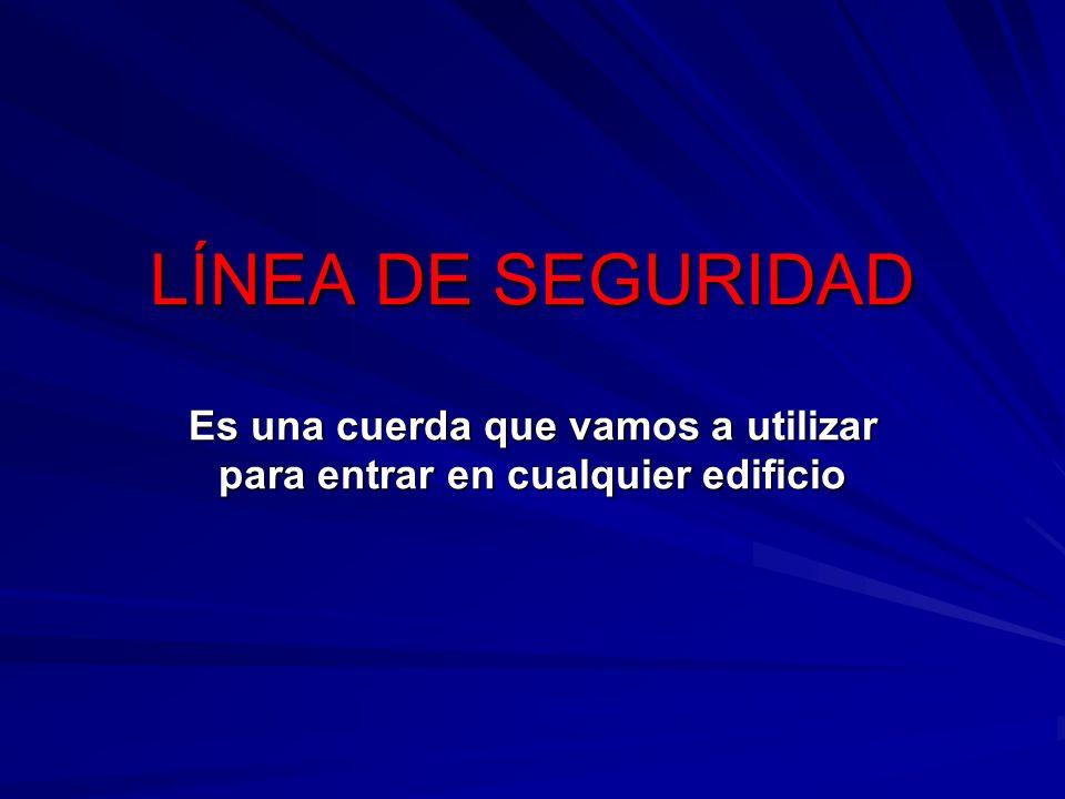 LÍNEA DE SEGURIDAD Es una cuerda que vamos a utilizar para entrar en cualquier edificio
