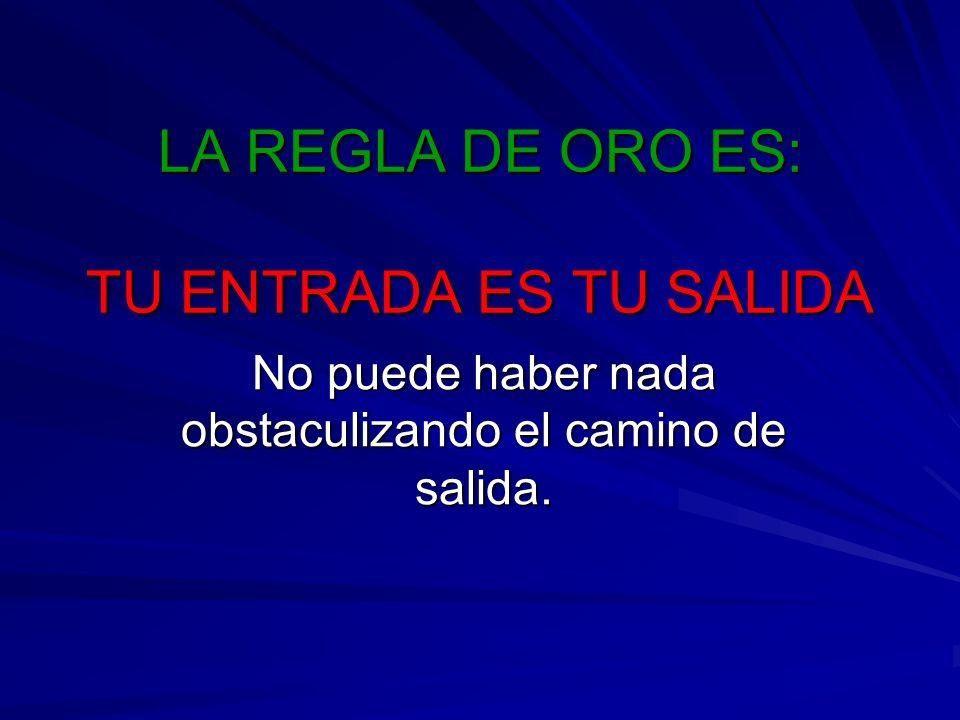 LA REGLA DE ORO ES: TU ENTRADA ES TU SALIDA No puede haber nada obstaculizando el camino de salida.