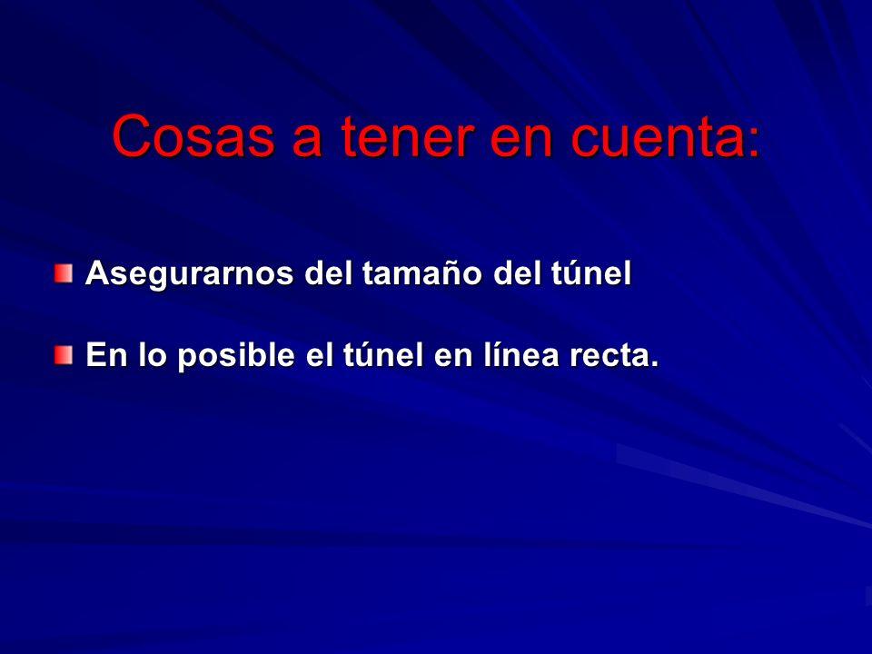 Cosas a tener en cuenta : Asegurarnos del tamaño del túnel En lo posible el túnel en línea recta.