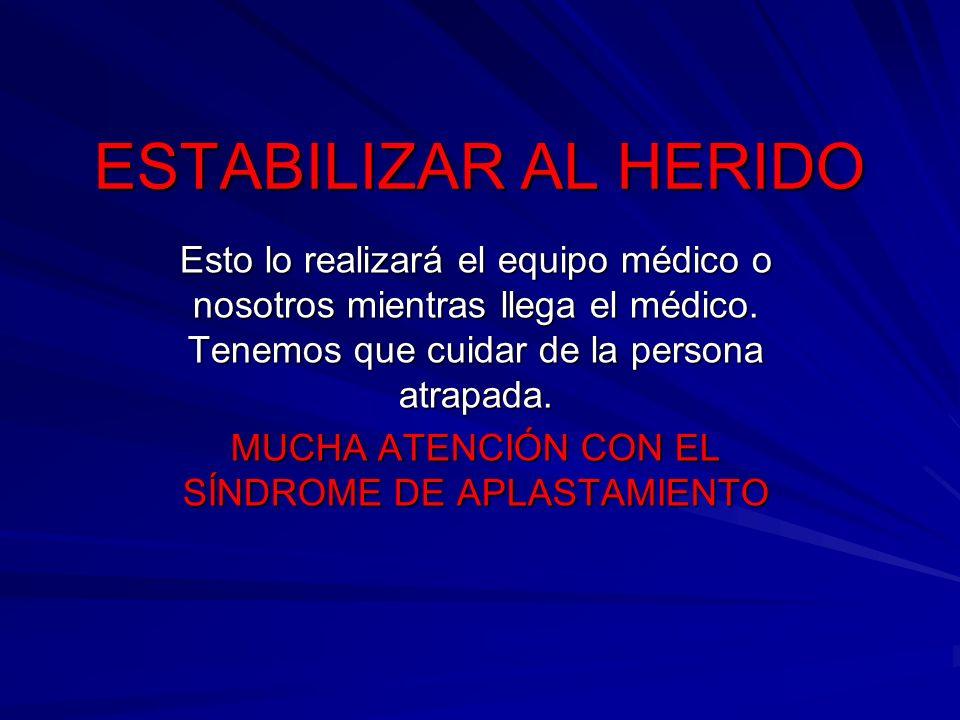 ESTABILIZAR AL HERIDO Esto lo realizará el equipo médico o nosotros mientras llega el médico. Tenemos que cuidar de la persona atrapada. MUCHA ATENCIÓ
