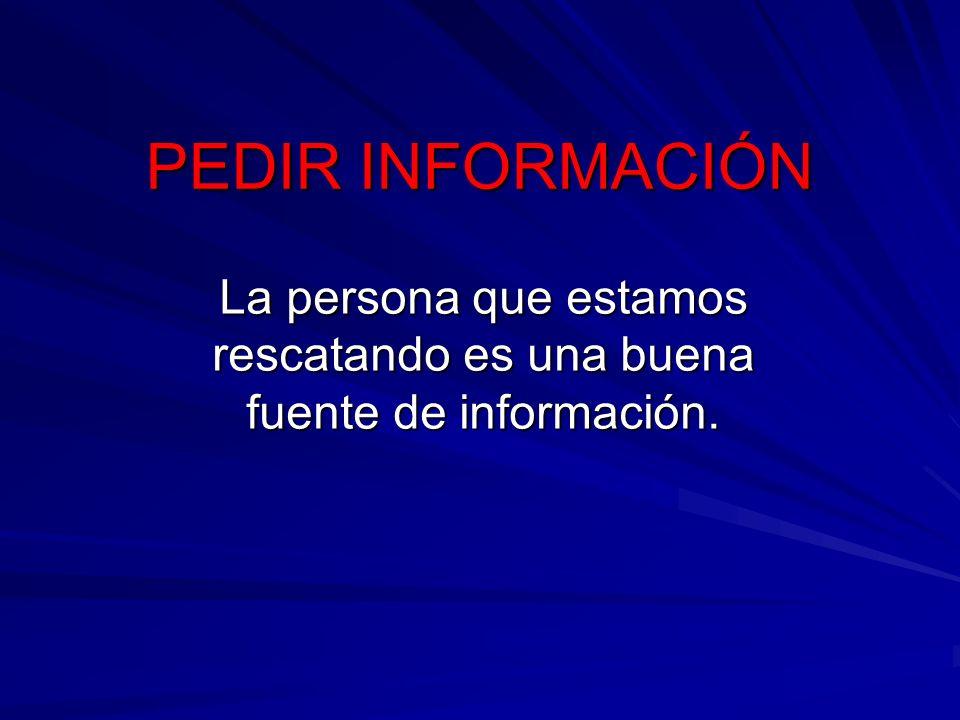 PEDIR INFORMACIÓN La persona que estamos rescatando es una buena fuente de información.