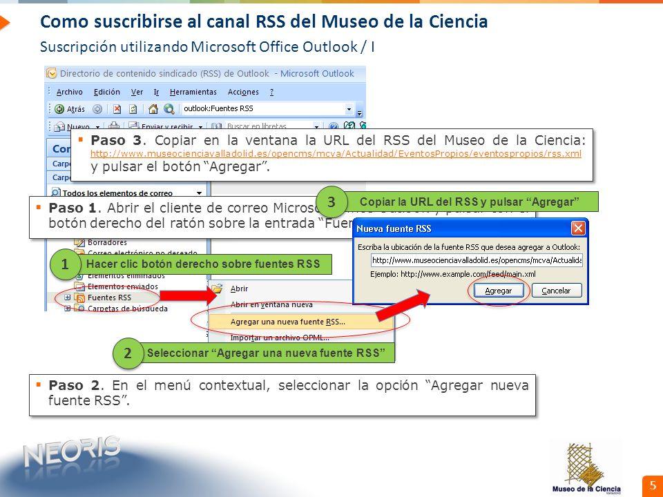 Confidential // Neoris 5 Como suscribirse al canal RSS del Museo de la Ciencia Suscripción utilizando Microsoft Office Outlook / I Hacer clic botón derecho sobre fuentes RSS 1 1 Paso 1.