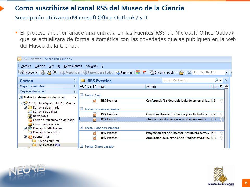 Confidential // Neoris 6 Como suscribirse al canal RSS del Museo de la Ciencia Suscripción utilizando Microsoft Office Outlook / y II El proceso anterior añade una entrada en las Fuentes RSS de Microsoft Office Outlook, que se actualizará de forma automática con las novedades que se publiquen en la web del Museo de la Ciencia.