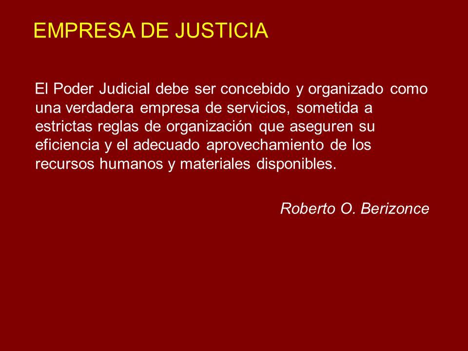 EMPRESA DE JUSTICIA El Poder Judicial debe ser concebido y organizado como una verdadera empresa de servicios, sometida a estrictas reglas de organiza