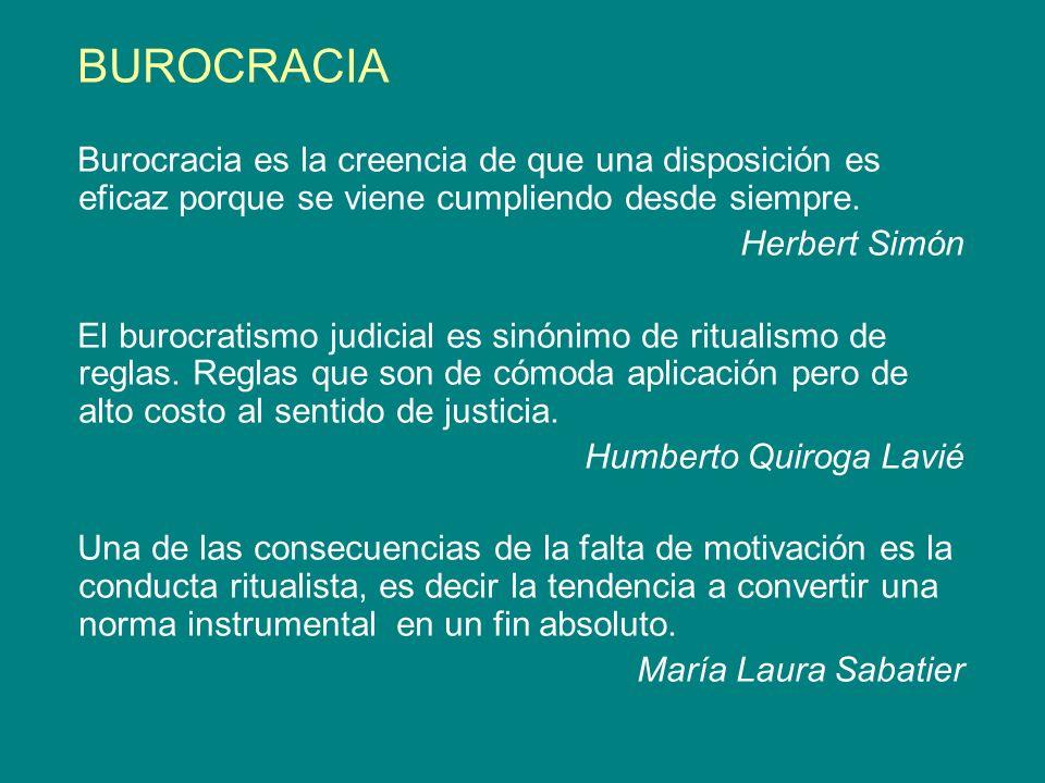 BUROCRACIA Burocracia es la creencia de que una disposición es eficaz porque se viene cumpliendo desde siempre. Herbert Simón El burocratismo judicial