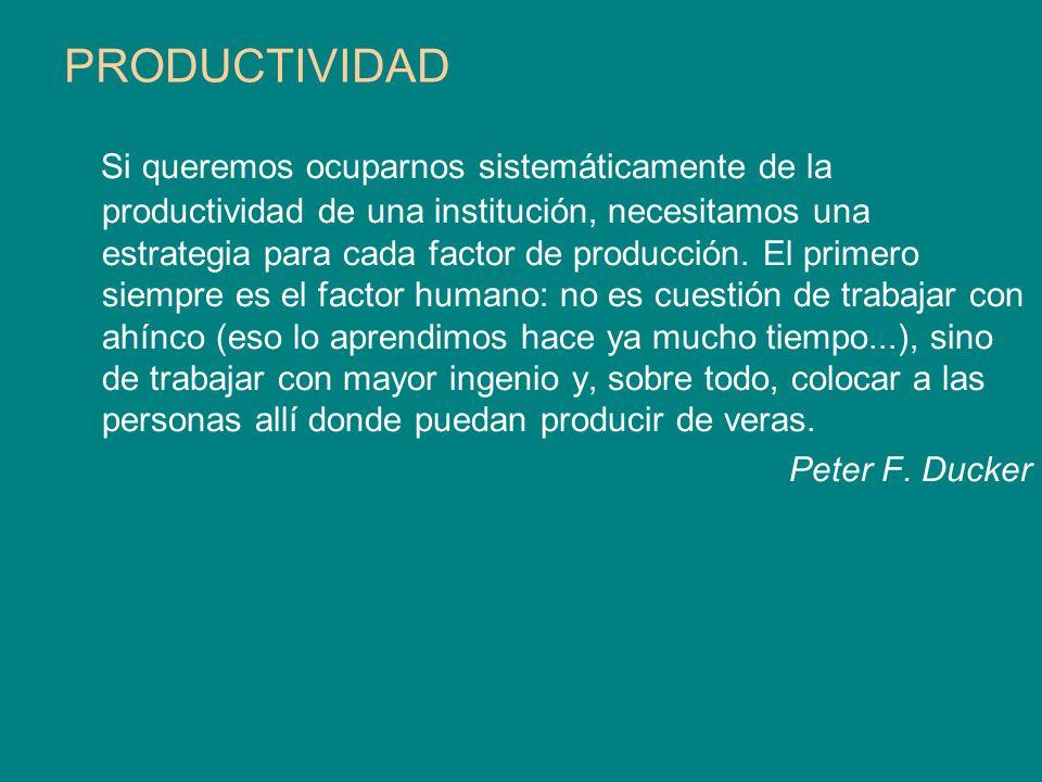 PRODUCTIVIDAD Si queremos ocuparnos sistemáticamente de la productividad de una institución, necesitamos una estrategia para cada factor de producción