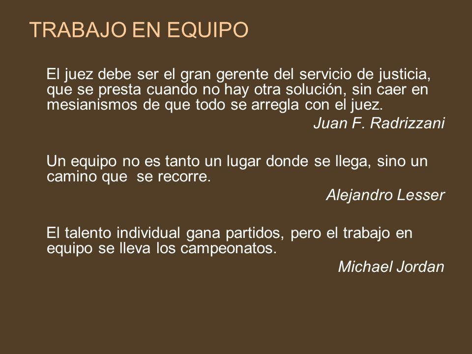 TRABAJO EN EQUIPO El juez debe ser el gran gerente del servicio de justicia, que se presta cuando no hay otra solución, sin caer en mesianismos de que