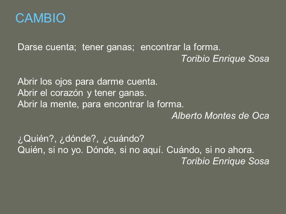 CAMBIO Darse cuenta; tener ganas; encontrar la forma. Toribio Enrique Sosa Abrir los ojos para darme cuenta. Abrir el corazón y tener ganas. Abrir la