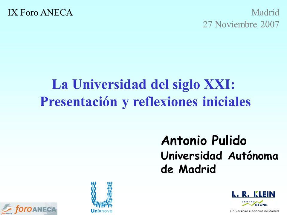 La Universidad del siglo XXI: Presentación y reflexiones iniciales Antonio Pulido Universidad Autónoma de Madrid IX Foro ANECA Madrid 27 Noviembre 200