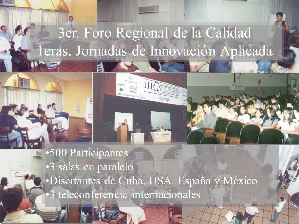 3er. Foro Regional de la Calidad 1eras. Jornadas de Innovación Aplicada. 500 Participantes 3 salas en paralelo Disertantes de Cuba, USA, España y Méxi