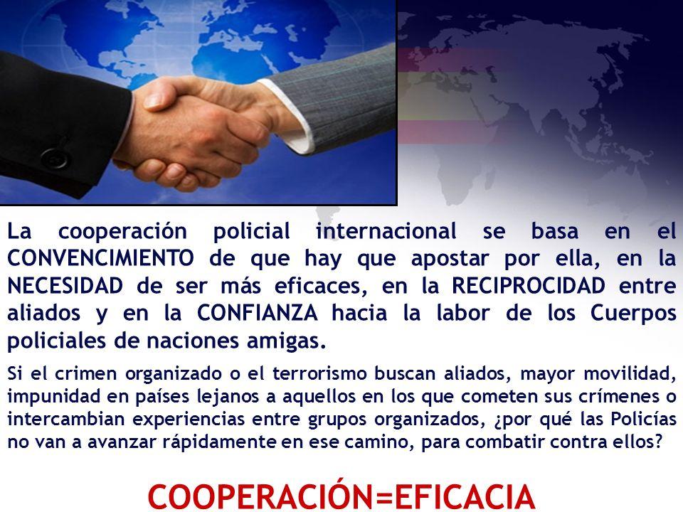 La cooperación policial internacional se basa en el CONVENCIMIENTO de que hay que apostar por ella, en la NECESIDAD de ser más eficaces, en la RECIPRO