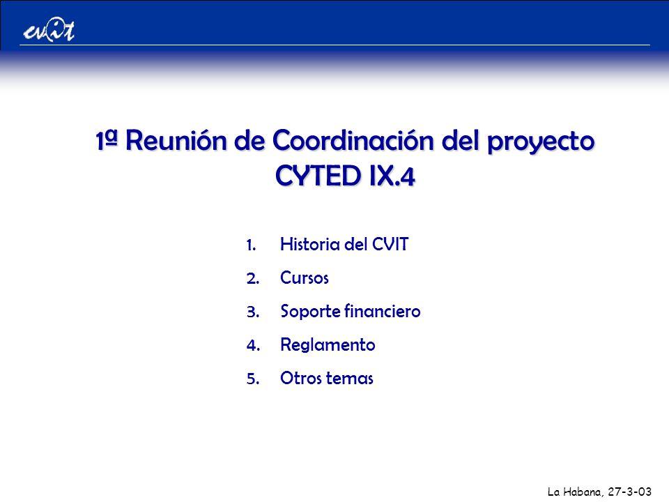 La Habana, 27-3-03 1.Historia del CVIT 2.Cursos 3.Soporte financiero 4.Reglamento 5.Otros temas 1ª Reunión de Coordinación del proyecto CYTED IX.4