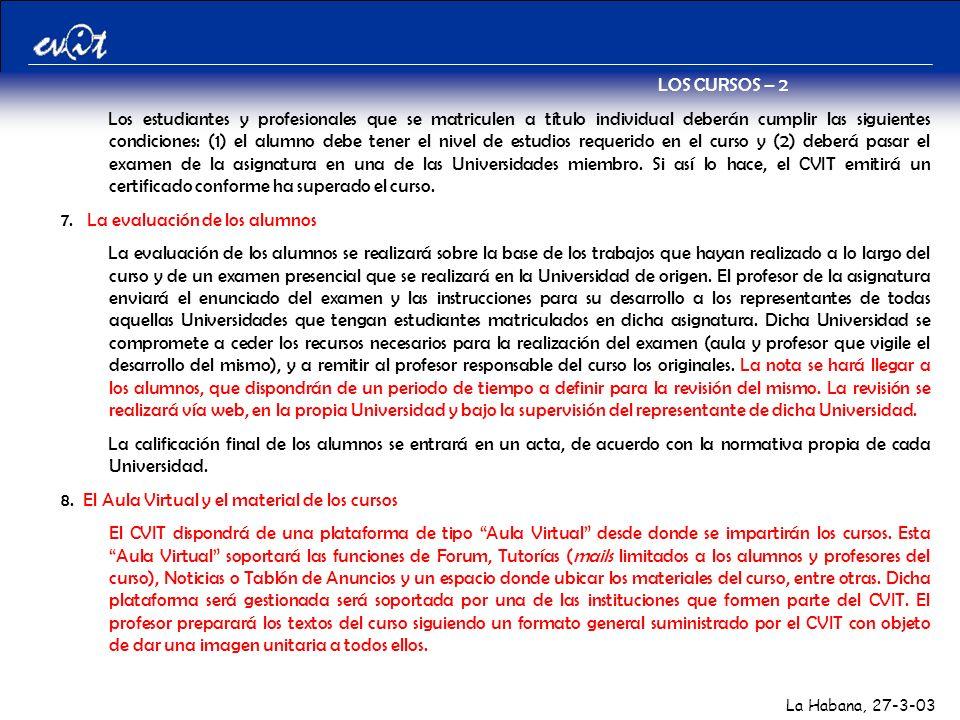 La Habana, 27-3-03 LOS CURSOS – 2 Los estudiantes y profesionales que se matriculen a título individual deberán cumplir las siguientes condiciones: (1) el alumno debe tener el nivel de estudios requerido en el curso y (2) deberá pasar el examen de la asignatura en una de las Universidades miembro.