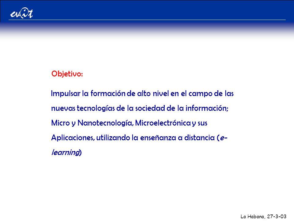 La Habana, 27-3-03 Objetivo: Impulsar la formación de alto nivel en el campo de las nuevas tecnologías de la sociedad de la información; Micro y Nanotecnología, Microelectrónica y sus Aplicaciones, utilizando la enseñanza a distancia (e- learning)