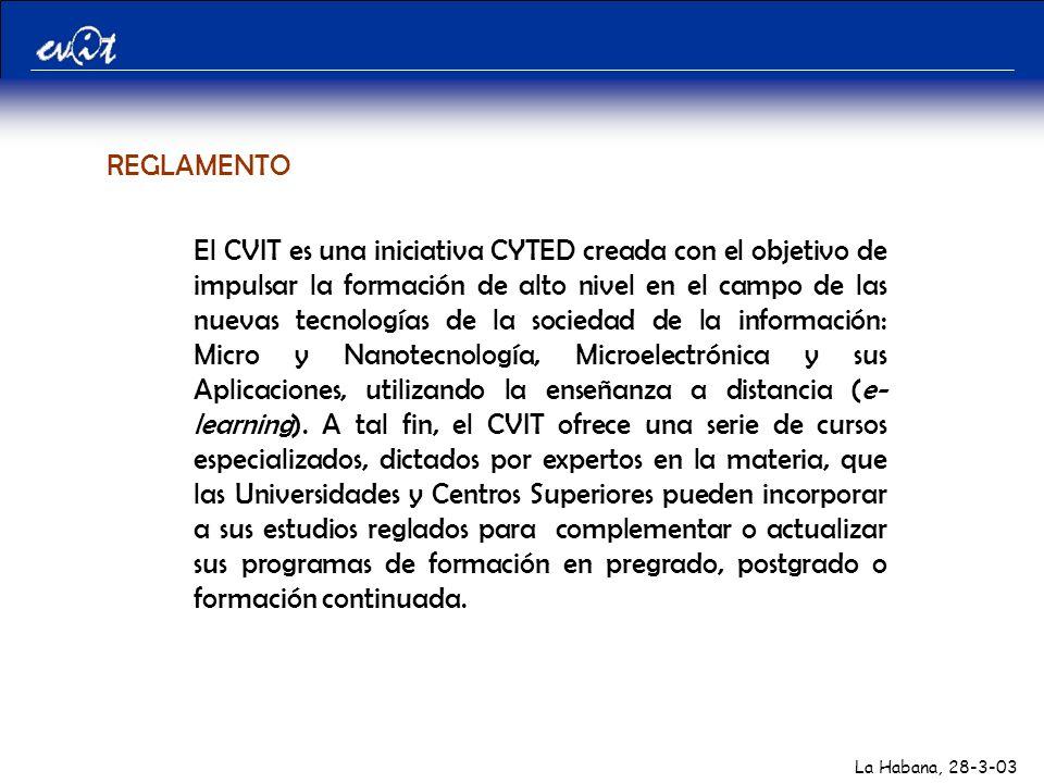 La Habana, 28-3-03 REGLAMENTO El CVIT es una iniciativa CYTED creada con el objetivo de impulsar la formación de alto nivel en el campo de las nuevas tecnologías de la sociedad de la información: Micro y Nanotecnología, Microelectrónica y sus Aplicaciones, utilizando la enseñanza a distancia (e- learning).