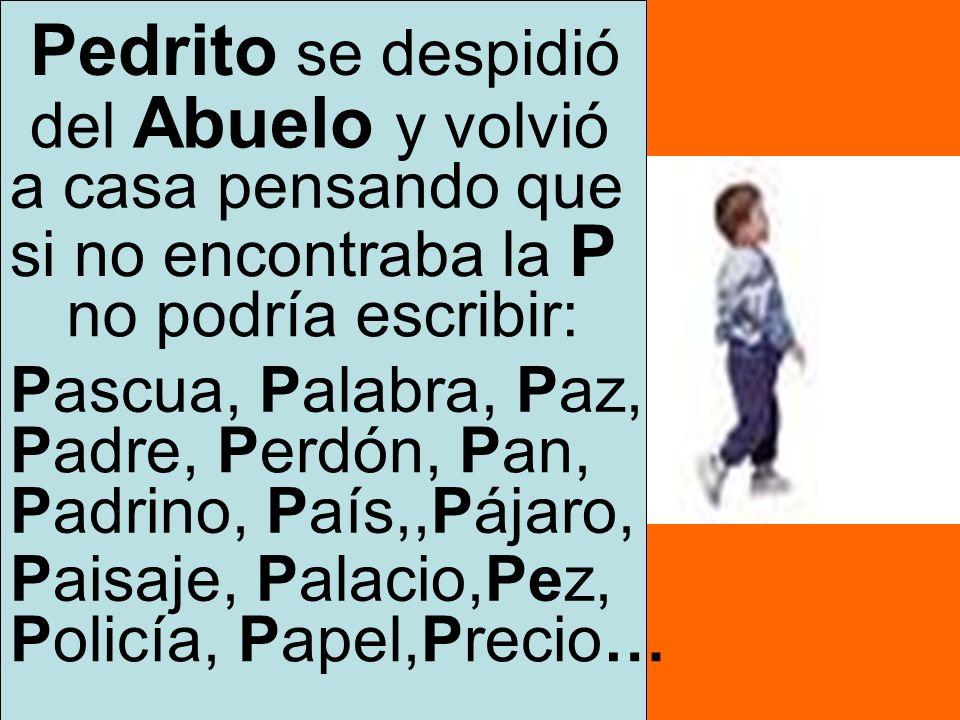Pedrito se despidió del Abuelo y volvió a casa pensando que si no encontraba la P no podría escribir: Pascua, Palabra, Paz, Padre, Perdón, Pan, Padrin