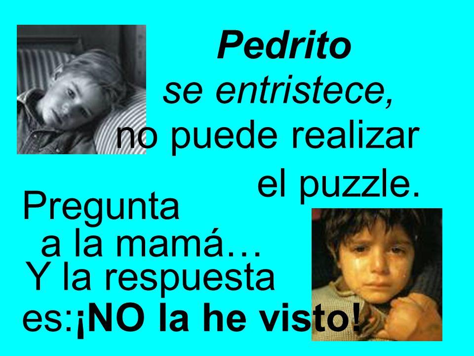 Pedrito se entristece, no puede realizar el puzzle. Pregunta a la mamá… Y la respuesta es:¡NO la he visto!