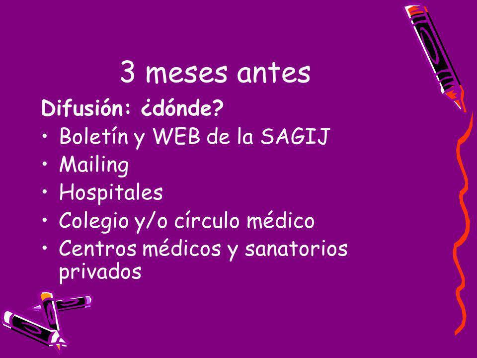 3 meses antes Difusión: ¿dónde? Boletín y WEB de la SAGIJ Mailing Hospitales Colegio y/o círculo médico Centros médicos y sanatorios privados