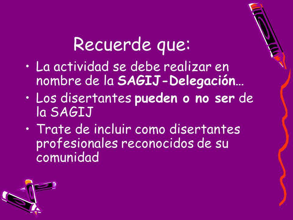 Recuerde que: La actividad se debe realizar en nombre de la SAGIJ-Delegación… Los disertantes pueden o no ser de la SAGIJ Trate de incluir como disertantes profesionales reconocidos de su comunidad