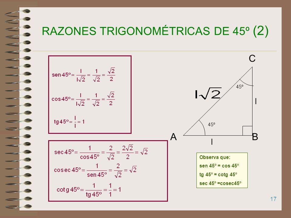 16 RAZONES TRIGONOMÉTRICAS DE 45º (1) Sea ABCD un cuadrado l l x 45º Es decir, cada uno de sus cuatro ángulos mide En el triángulo ABC, rectángulo en