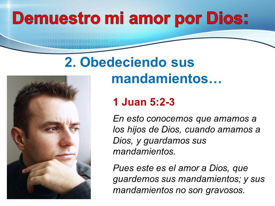 2. Obedeciendo sus mandamientos… 1 Juan 5:2-3 En esto conocemos que amamos a los hijos de Dios, cuando amamos a Dios, y guardamos sus mandamientos. Pu