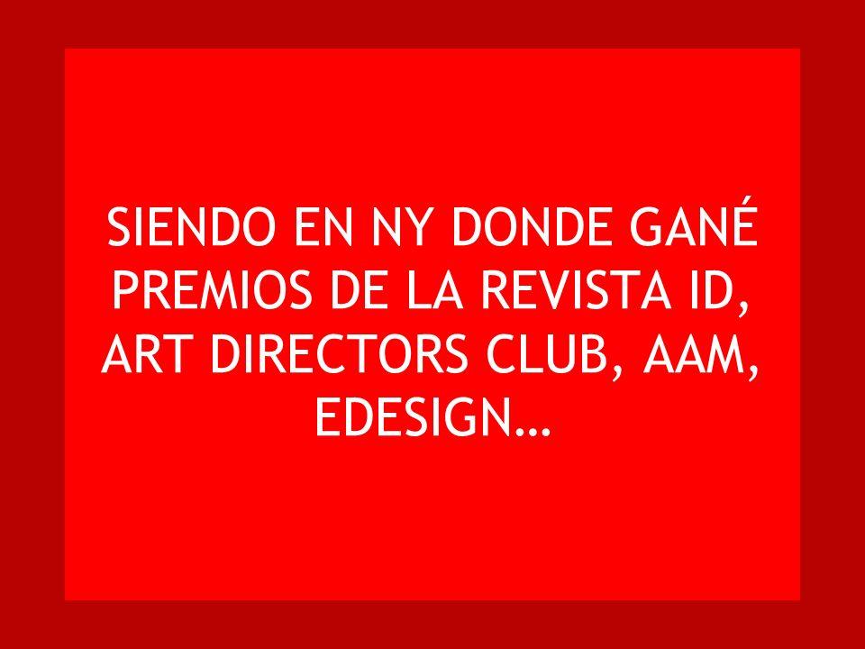 SIENDO EN NY DONDE GANÉ PREMIOS DE LA REVISTA ID, ART DIRECTORS CLUB, AAM, EDESIGN…