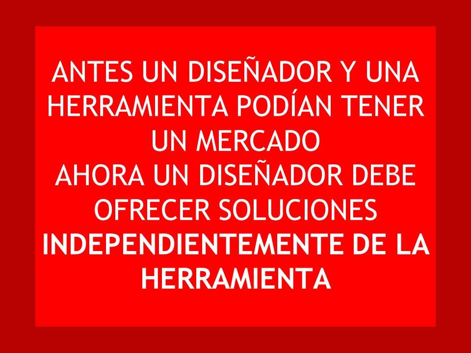 ANTES UN DISEÑADOR Y UNA HERRAMIENTA PODÍAN TENER UN MERCADO AHORA UN DISEÑADOR DEBE OFRECER SOLUCIONES INDEPENDIENTEMENTE DE LA HERRAMIENTA