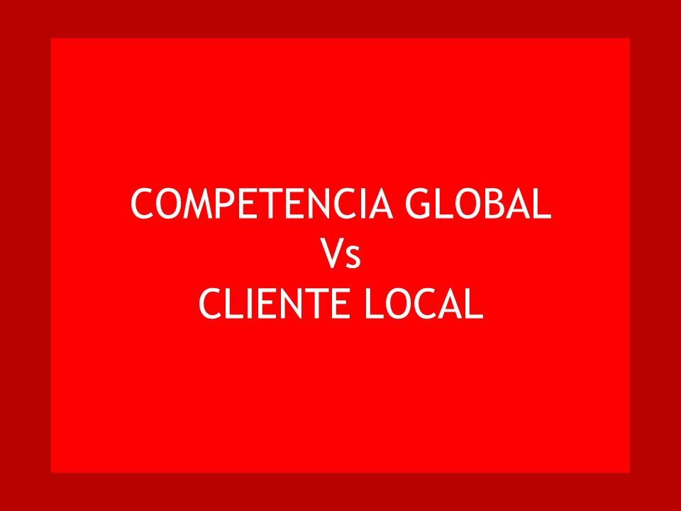 COMPETENCIA GLOBAL Vs CLIENTE LOCAL