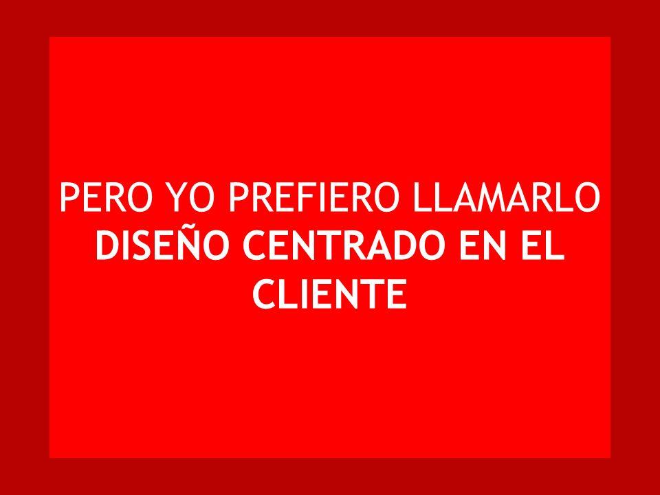 PERO YO PREFIERO LLAMARLO DISEÑO CENTRADO EN EL CLIENTE