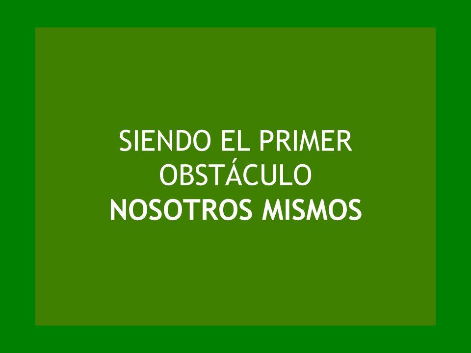 SIENDO EL PRIMER OBSTÁCULO NOSOTROS MISMOS