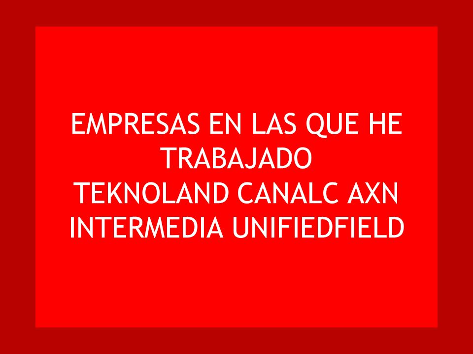 EMPRESAS EN LAS QUE HE TRABAJADO TEKNOLAND CANALC AXN INTERMEDIA UNIFIEDFIELD