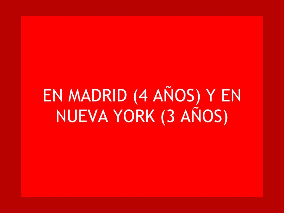 EN MADRID (4 AÑOS) Y EN NUEVA YORK (3 AÑOS)