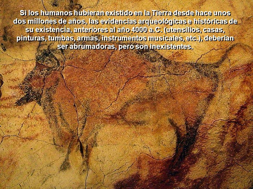 Si los humanos hubieran existido en la Tierra desde hace unos dos millones de años, las evidencias arqueológicas e históricas de su existencia, anteriores al año 4000 a.C.