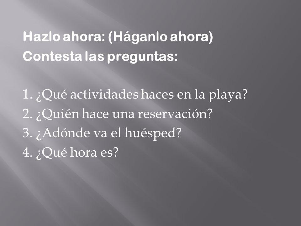 Hazlo ahora: (Háganlo ahora) Contesta las preguntas: 1. ¿Qué actividades haces en la playa? 2. ¿Quién hace una reservación? 3. ¿Adónde va el huésped?