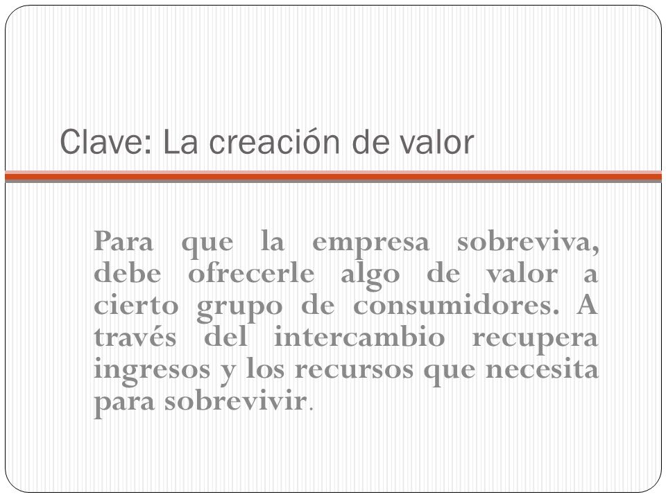 Clave: La creación de valor Para que la empresa sobreviva, debe ofrecerle algo de valor a cierto grupo de consumidores. A través del intercambio recup