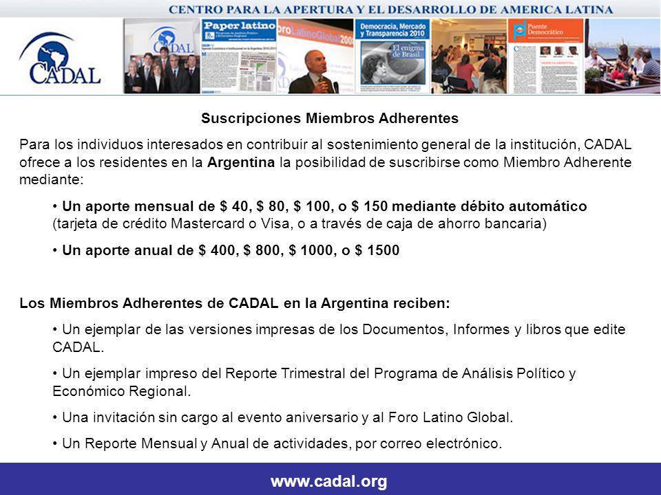 Suscripciones Miembros Adherentes Para los individuos interesados en contribuir al sostenimiento general de la institución, CADAL ofrece a los residentes en la Argentina la posibilidad de suscribirse como Miembro Adherente mediante: Un aporte mensual de $ 40, $ 80, $ 100, o $ 150 mediante débito automático (tarjeta de crédito Mastercard o Visa, o a través de caja de ahorro bancaria) Un aporte anual de $ 400, $ 800, $ 1000, o $ 1500 Los Miembros Adherentes de CADAL en la Argentina reciben: Un ejemplar de las versiones impresas de los Documentos, Informes y libros que edite CADAL.