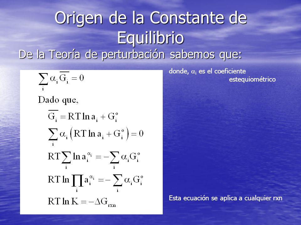 Origen de la Constante de Equilibrio De la Teoría de perturbación sabemos que: donde, i es el coeficiente estequiométrico Esta ecuación se aplica a cu
