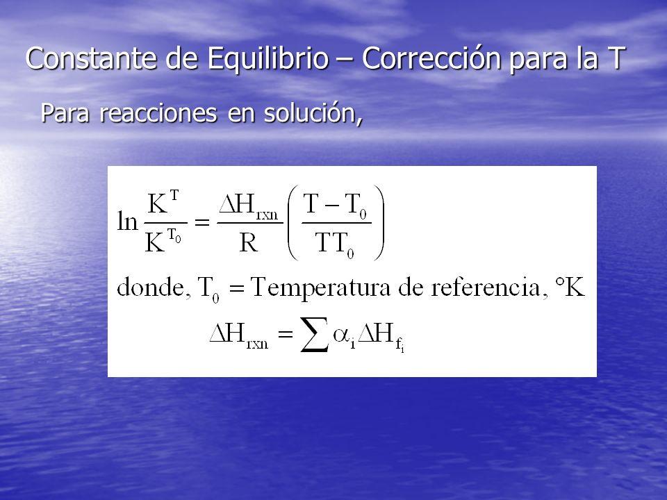 Constante de Equilibrio – Corrección para la T Para reacciones en solución,