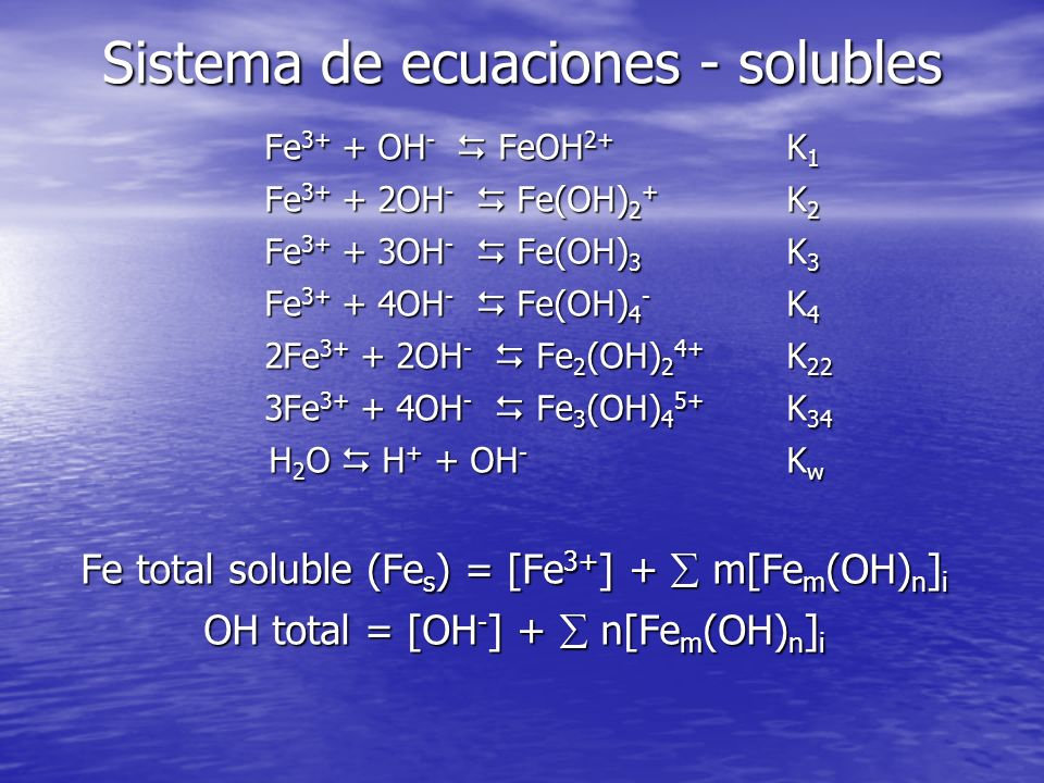 Sistema de ecuaciones - solubles Fe 3+ + OH - FeOH 2+ K 1 Fe 3+ + 2OH - Fe(OH) 2 + K 2 Fe 3+ + 3OH - Fe(OH) 3 K 3 Fe 3+ + 4OH - Fe(OH) 4 - K 4 2Fe 3+