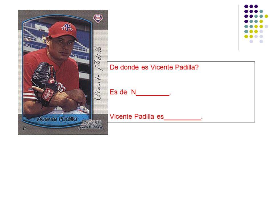 De donde es Vicente Padilla? Es de N_________. Vicente Padilla es__________.