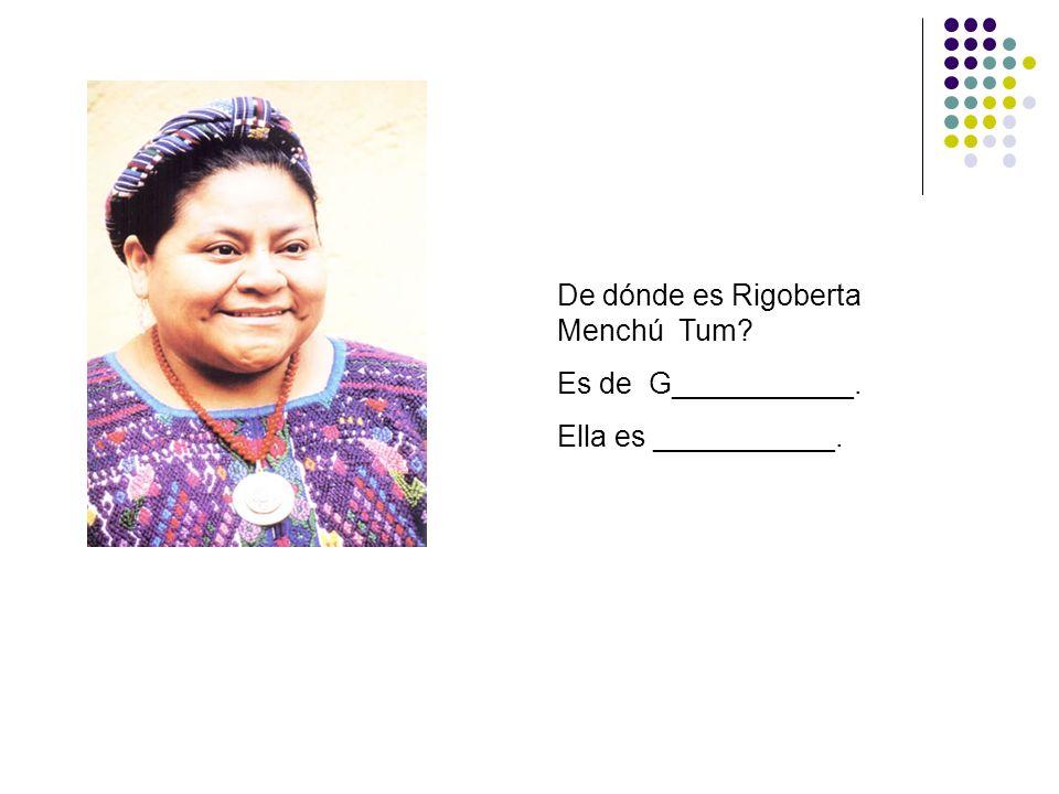 De dónde es Rigoberta Menchú Tum? Es de G___________. Ella es ___________.