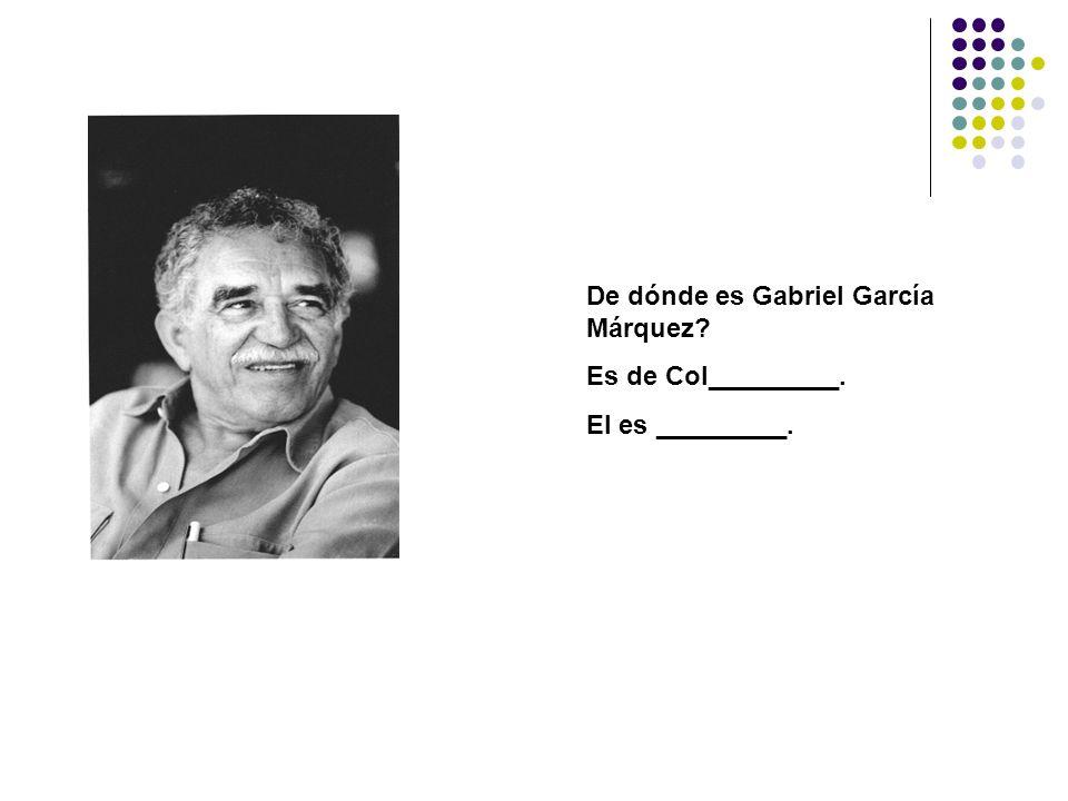 De dónde es Gabriel García Márquez? Es de Col_________. El es _________.