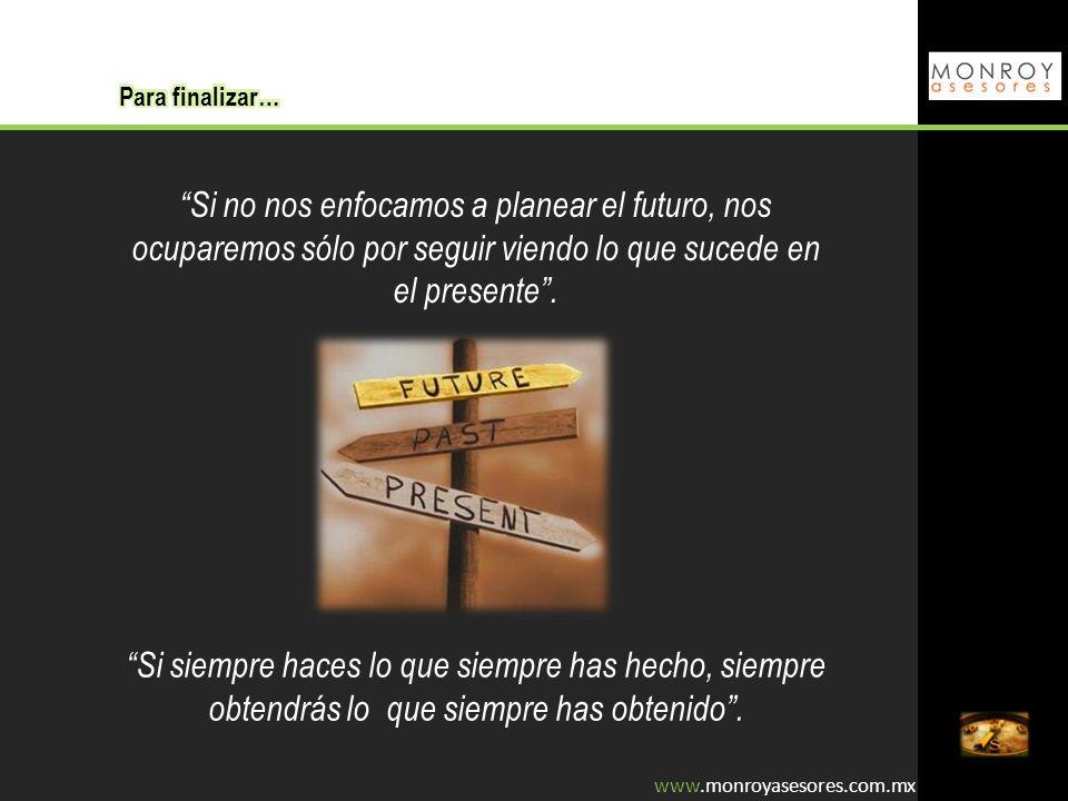 www.monroyasesores.com.mx Si no nos enfocamos a planear el futuro, nos ocuparemos sólo por seguir viendo lo que sucede en el presente. Si siempre hace