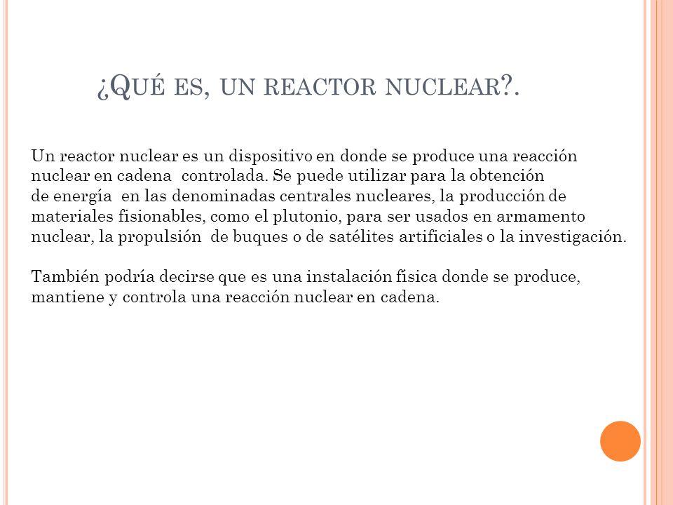 ¿Q UÉ ES, UN REACTOR NUCLEAR ?.