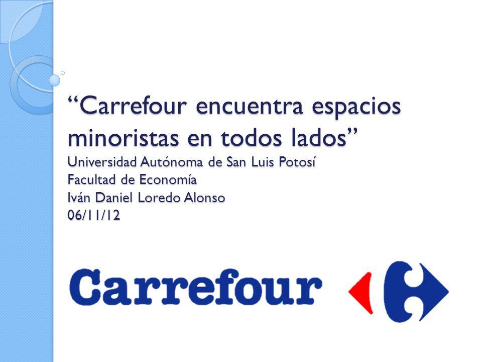Carrefour encuentra espacios minoristas en todos lados Universidad Autónoma de San Luis Potosí Facultad de Economía Iván Daniel Loredo Alonso 06/11/12