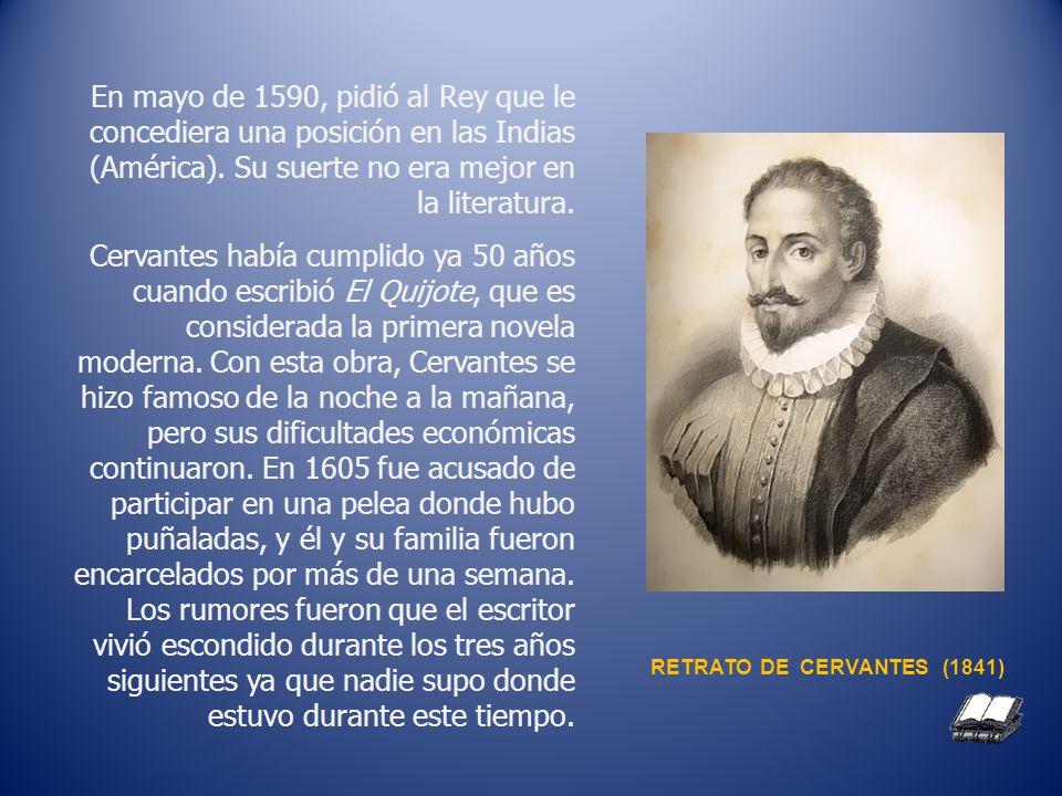 En mayo de 1590, pidió al Rey que le concediera una posición en las Indias (América). Su suerte no era mejor en la literatura. Cervantes había cumplid